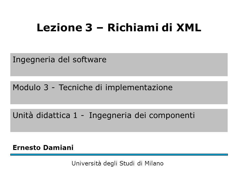 Ingegneria del software Modulo 3 -Tecniche di implementazione Unità didattica 1 -Ingegneria dei componenti Ernesto Damiani Università degli Studi di Milano Lezione 3 – Richiami di XML