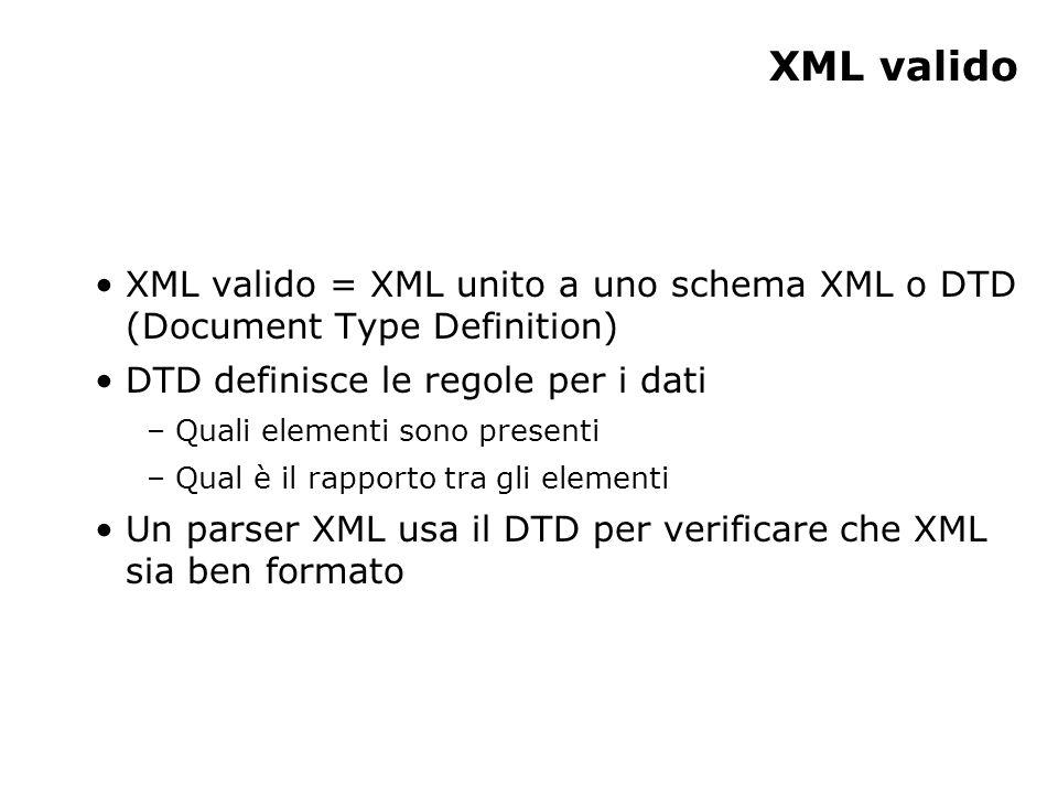 XML valido XML valido = XML unito a uno schema XML o DTD (Document Type Definition) DTD definisce le regole per i dati – Quali elementi sono presenti – Qual è il rapporto tra gli elementi Un parser XML usa il DTD per verificare che XML sia ben formato