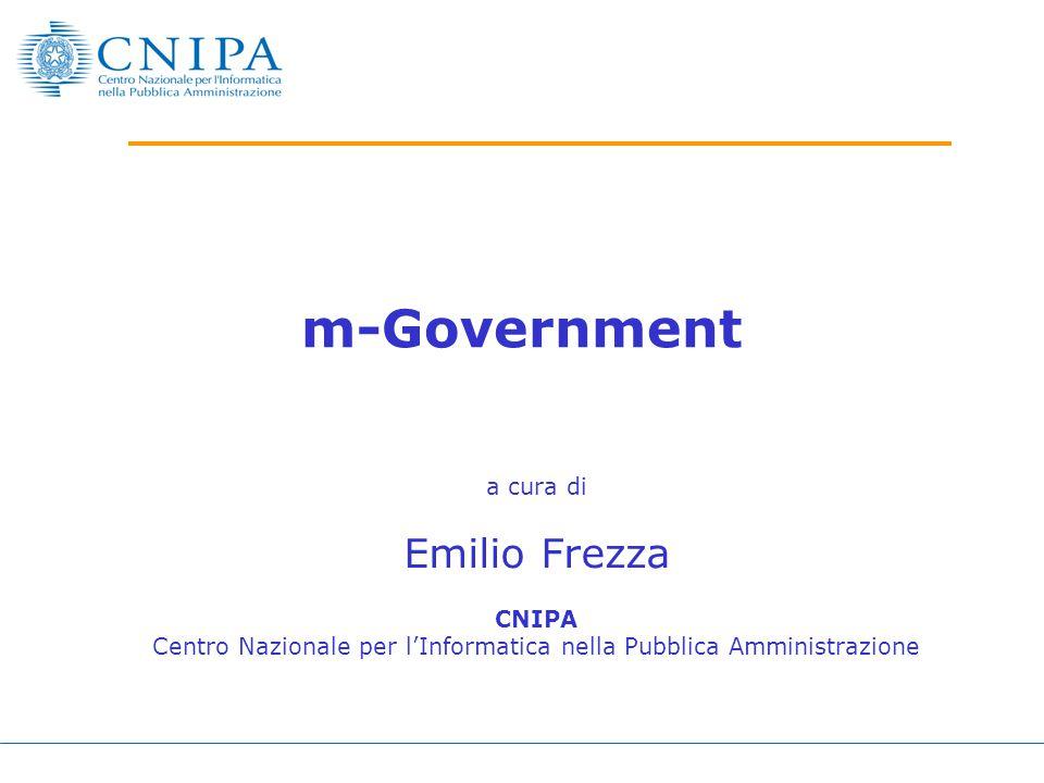 m-Government a cura di Emilio Frezza CNIPA Centro Nazionale per l'Informatica nella Pubblica Amministrazione