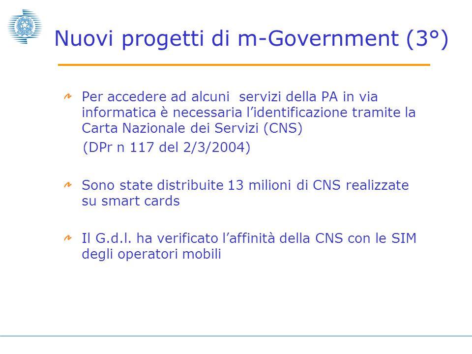 Nuovi progetti di m-Government (3°) Per accedere ad alcuni servizi della PA in via informatica è necessaria l'identificazione tramite la Carta Nazionale dei Servizi (CNS) (DPr n 117 del 2/3/2004) Sono state distribuite 13 milioni di CNS realizzate su smart cards Il G.d.l.