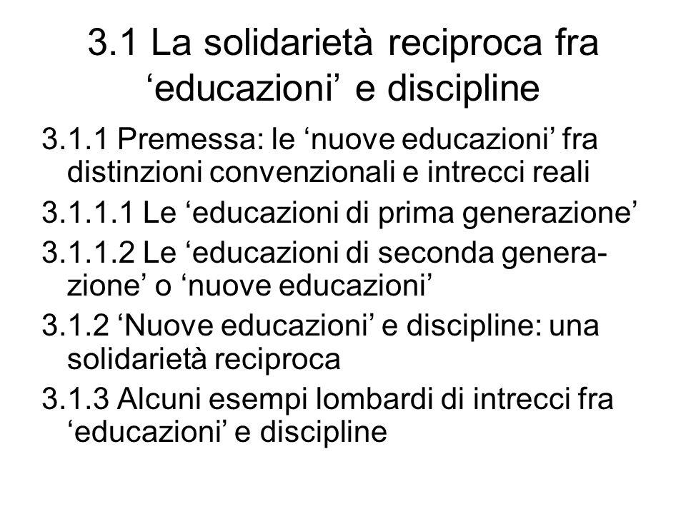 3.1 La solidarietà reciproca fra 'educazioni' e discipline 3.1.1 Premessa: le 'nuove educazioni' fra distinzioni convenzionali e intrecci reali 3.1.1.1 Le 'educazioni di prima generazione' 3.1.1.2 Le 'educazioni di seconda genera- zione' o 'nuove educazioni' 3.1.2 'Nuove educazioni' e discipline: una solidarietà reciproca 3.1.3 Alcuni esempi lombardi di intrecci fra 'educazioni' e discipline