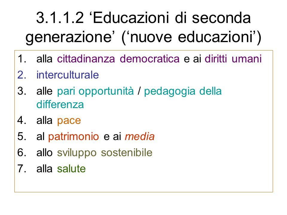 3.1.1.2 'Educazioni di seconda generazione' ('nuove educazioni') 1.alla cittadinanza democratica e ai diritti umani 2.interculturale 3.alle pari opportunità / pedagogia della differenza 4.alla pace 5.al patrimonio e ai media 6.allo sviluppo sostenibile 7.alla salute