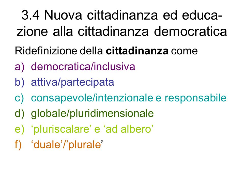 3.4 Nuova cittadinanza ed educa- zione alla cittadinanza democratica Ridefinizione della cittadinanza come a)democratica/inclusiva b)attiva/partecipata c)consapevole/intenzionale e responsabile d)globale/pluridimensionale e)'pluriscalare' e 'ad albero' f)'duale'/'plurale'