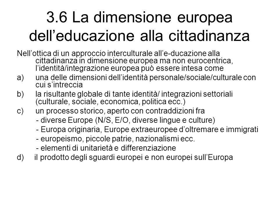 3.6 La dimensione europea dell'educazione alla cittadinanza Nell'ottica di un approccio interculturale all'e-ducazione alla cittadinanza in dimensione europea ma non eurocentrica, l'identità/integrazione europea può essere intesa come a)una delle dimensioni dell'identità personale/sociale/culturale con cui s'intreccia b)la risultante globale di tante identità/ integrazioni settoriali (culturale, sociale, economica, politica ecc.) c)un processo storico, aperto con contraddizioni fra - diverse Europe (N/S, E/O, diverse lingue e culture) - Europa originaria, Europe extraeuropee d'oltremare e immigrati - europeismo, piccole patrie, nazionalismi ecc.