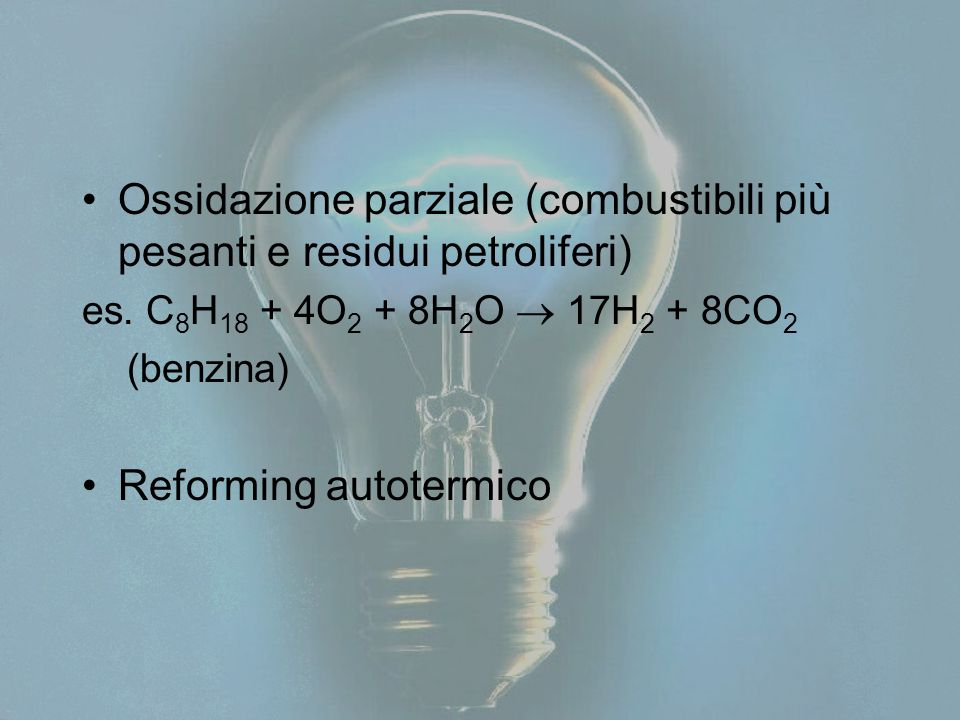 Ossidazione parziale (combustibili più pesanti e residui petroliferi) es. C 8 H 18 + 4O 2 + 8H 2 O  17H 2 + 8CO 2 (benzina) Reforming autotermico