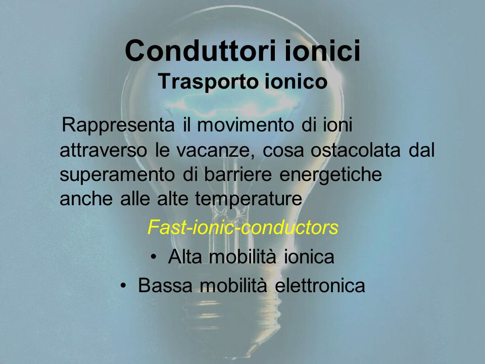 Conduttori ionici Trasporto ionico Rappresenta il movimento di ioni attraverso le vacanze, cosa ostacolata dal superamento di barriere energetiche anche alle alte temperature Fast-ionic-conductors Alta mobilità ionica Bassa mobilità elettronica