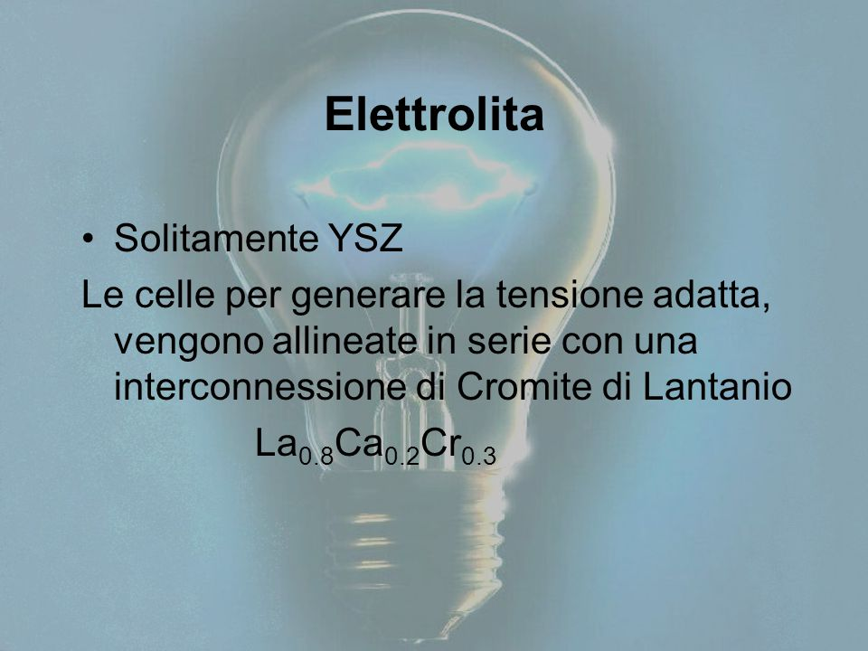 Elettrolita Solitamente YSZ Le celle per generare la tensione adatta, vengono allineate in serie con una interconnessione di Cromite di Lantanio La 0.8 Ca 0.2 Cr 0.3