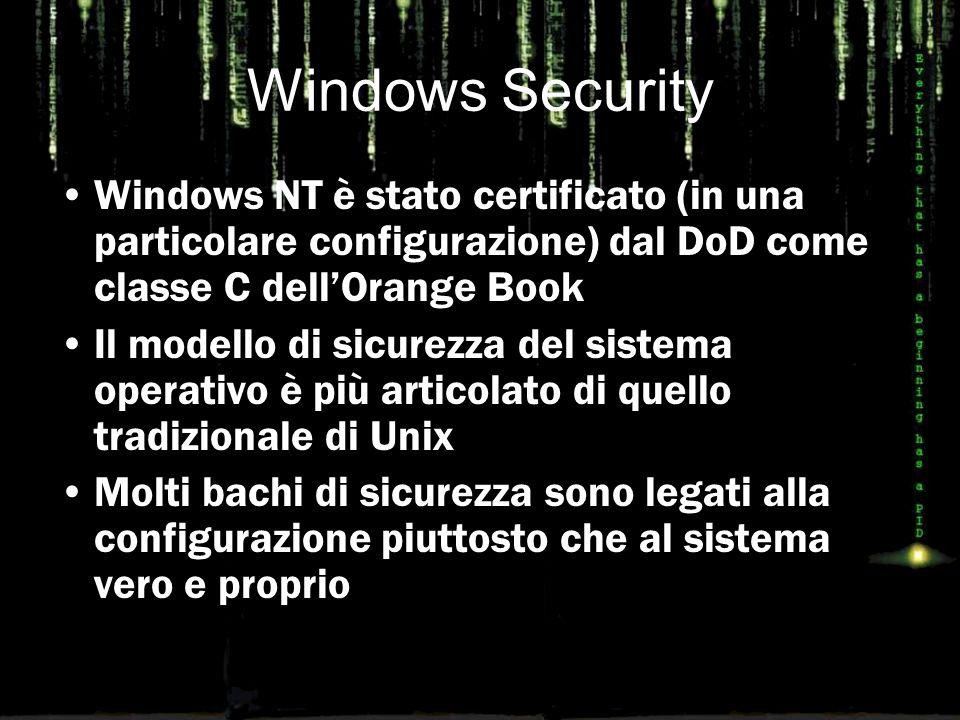Windows Security Windows NT è stato certificato (in una particolare configurazione) dal DoD come classe C dell'Orange Book Il modello di sicurezza del sistema operativo è più articolato di quello tradizionale di Unix Molti bachi di sicurezza sono legati alla configurazione piuttosto che al sistema vero e proprio