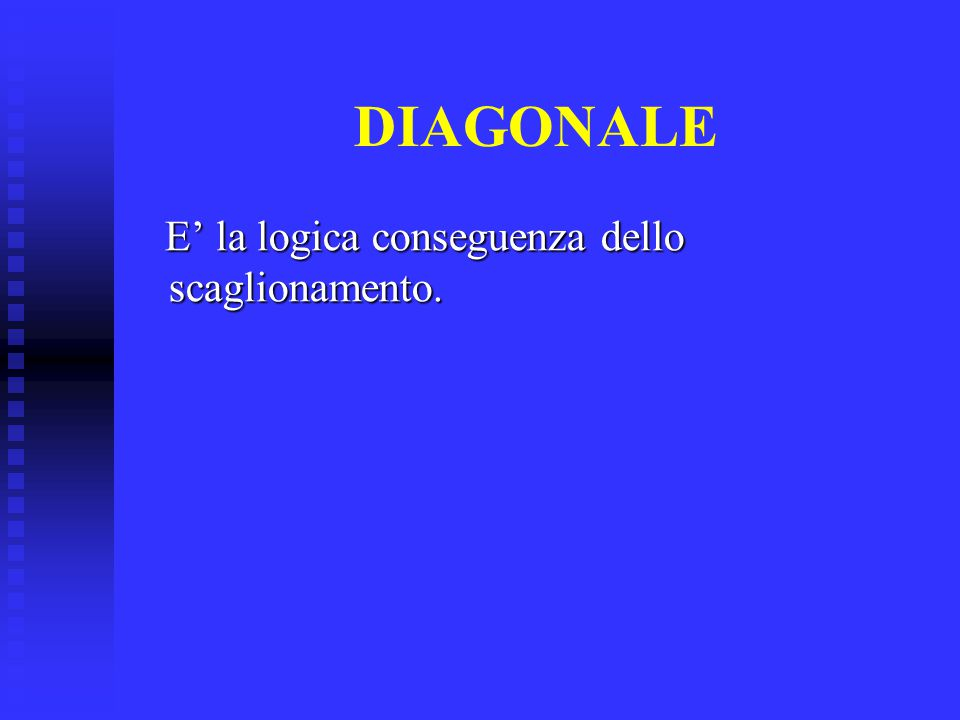 DIAGONALE E' la logica conseguenza dello scaglionamento. E' la logica conseguenza dello scaglionamento.