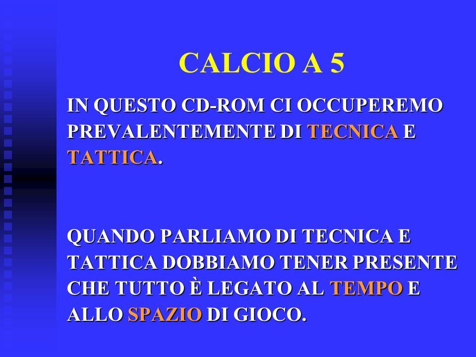 CALCIO A 5 IN QUESTO CD-ROM CI OCCUPEREMO PREVALENTEMENTE DI TECNICA E TATTICA. QUANDO PARLIAMO DI TECNICA E TATTICA DOBBIAMO TENER PRESENTE CHE TUTTO