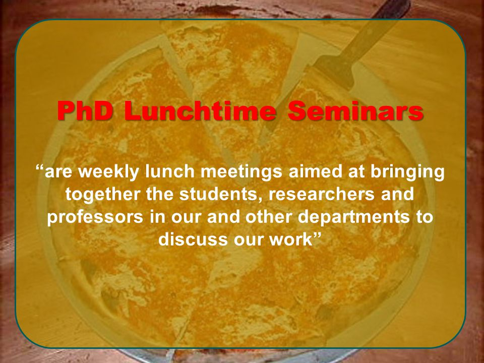 PhD Lunchtime Seminars are weekly lunch meetings aimed at bringing together the students, researchers and professors in our and other departments to discuss our work