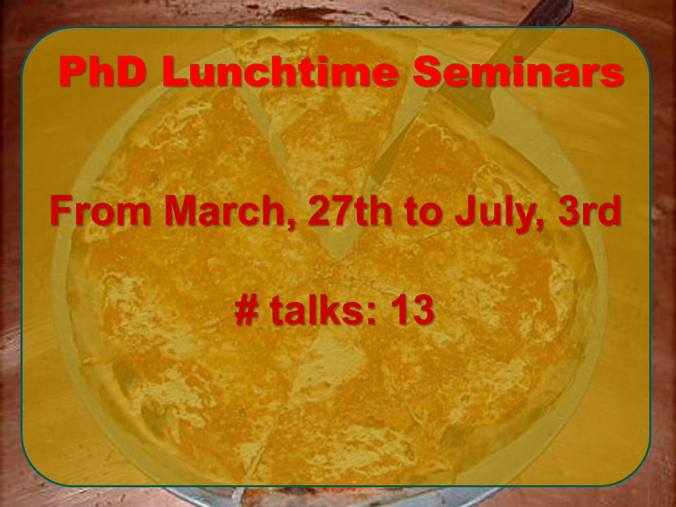 From March, 27th to July, 3rd # talks: 13 PhD Lunchtime Seminars