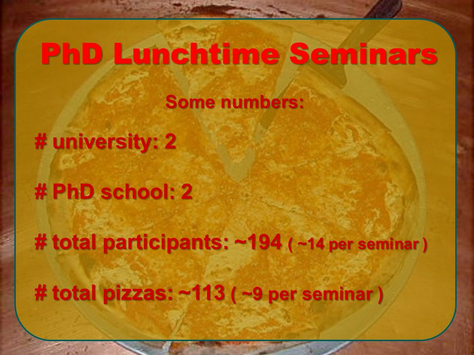 Some numbers: # university: 2 # PhD school: 2 # total participants: ~194 ( ~14 per seminar ) # total pizzas: ~113 ( ~9 per seminar ) PhD Lunchtime Seminars