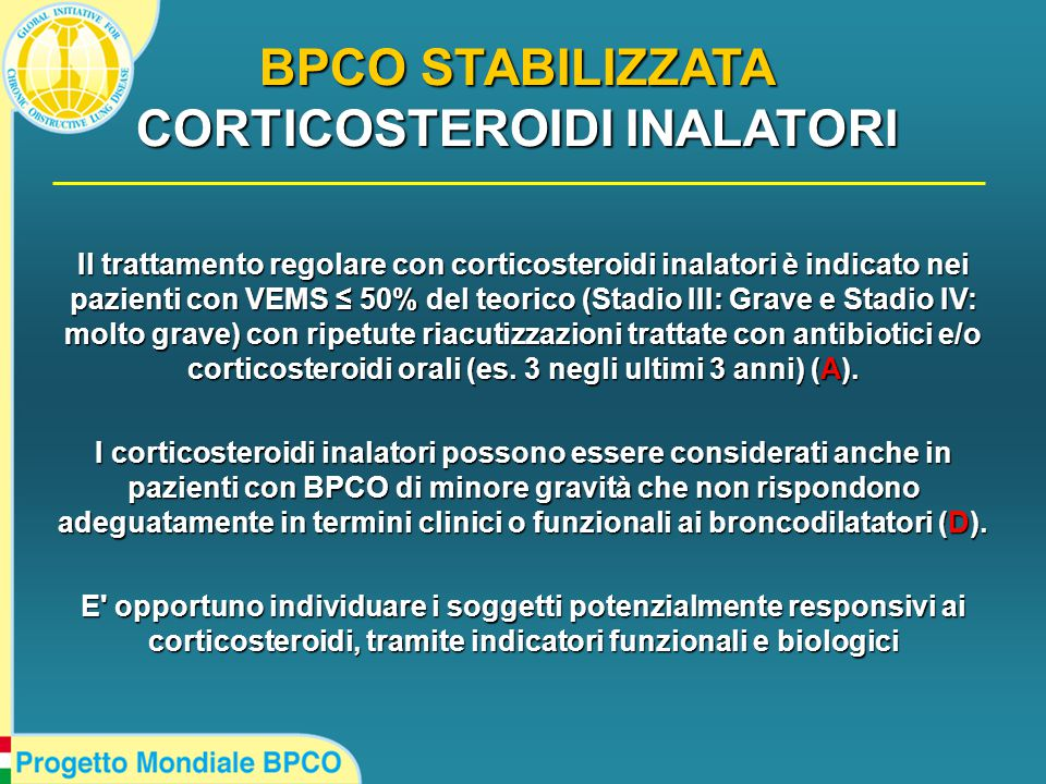 Il trattamento regolare con corticosteroidi inalatori è indicato nei pazienti con VEMS ≤ 50% del teorico (Stadio III: Grave e Stadio IV: molto grave) con ripetute riacutizzazioni trattate con antibiotici e/o corticosteroidi orali (es.