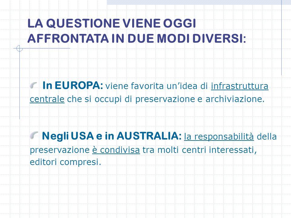 LA QUESTIONE VIENE OGGI AFFRONTATA IN DUE MODI DIVERSI: In EUROPA: viene favorita un'idea di infrastruttura centrale che si occupi di preservazione e