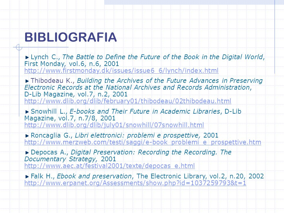 Lynch C., The Battle to Define the Future of the Book in the Digital World, First Monday, vol.6, n.6, 2001 http://www.firstmonday.dk/issues/issue6_6/lynch/index.html http://www.firstmonday.dk/issues/issue6_6/lynch/index.html Thibodeau K., Building the Archives of the Future Advances in Preserving Electronic Records at the National Archives and Records Administration, D-Lib Magazine, vol.7, n.2, 2001 http://www.dlib.org/dlib/february01/thibodeau/02thibodeau.html http://www.dlib.org/dlib/february01/thibodeau/02thibodeau.html Snowhill L., E-books and Their Future in Academic Libraries, D-Lib Magazine, vol.7, n.7/8, 2001 http://www.dlib.org/dlib/july01/snowhill/07snowhill.html Roncaglia G., Libri elettronici: problemi e prospettive, 2001 http://www.merzweb.com/testi/saggi/e-book_problemi_e_prospettive.htm http://www.merzweb.com/testi/saggi/e-book_problemi_e_prospettive.htm Depocas A., Digital Preservation: Recording the Recording.
