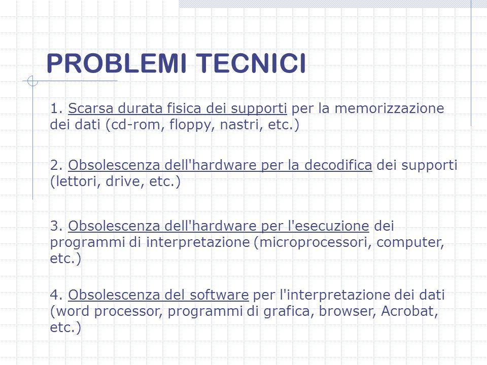 PROBLEMI TECNICI 1. Scarsa durata fisica dei supporti per la memorizzazione dei dati (cd-rom, floppy, nastri, etc.) 2. Obsolescenza dell'hardware per