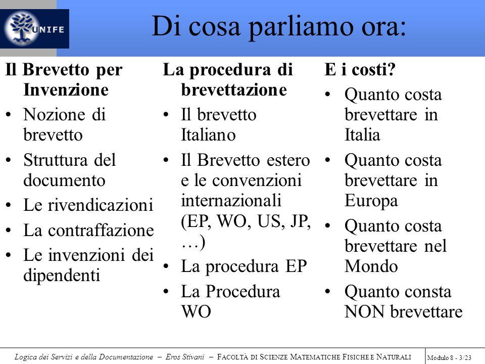 Logica dei Servizi e della Documentazione – Eros Stivani – F ACOLTÀ DI S CIENZE M ATEMATICHE F ISICHE E N ATURALI Modulo 8 - 3/23 Di cosa parliamo ora: Il Brevetto per Invenzione Nozione di brevetto Struttura del documento Le rivendicazioni La contraffazione Le invenzioni dei dipendenti La procedura di brevettazione Il brevetto Italiano Il Brevetto estero e le convenzioni internazionali (EP, WO, US, JP, …) La procedura EP La Procedura WO E i costi.