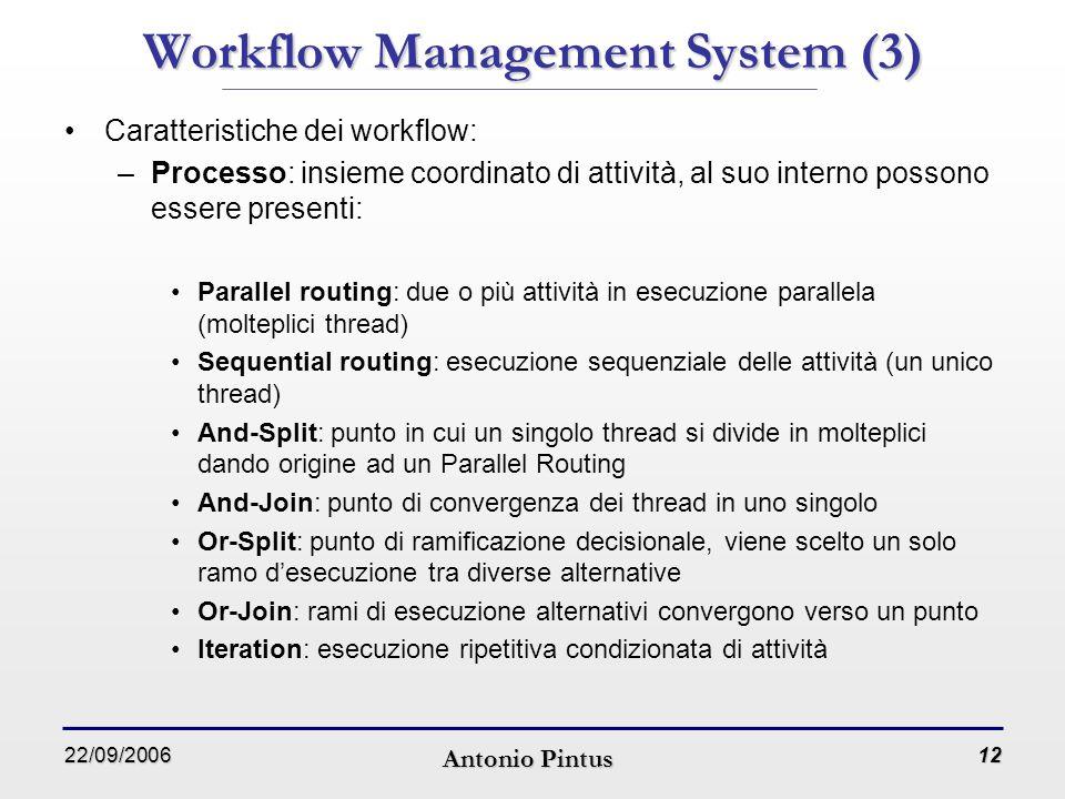 22/09/2006 Antonio Pintus 12 Workflow Management System (3) Caratteristiche dei workflow: –Processo: insieme coordinato di attività, al suo interno possono essere presenti: Parallel routing: due o più attività in esecuzione parallela (molteplici thread) Sequential routing: esecuzione sequenziale delle attività (un unico thread) And-Split: punto in cui un singolo thread si divide in molteplici dando origine ad un Parallel Routing And-Join: punto di convergenza dei thread in uno singolo Or-Split: punto di ramificazione decisionale, viene scelto un solo ramo d'esecuzione tra diverse alternative Or-Join: rami di esecuzione alternativi convergono verso un punto Iteration: esecuzione ripetitiva condizionata di attività
