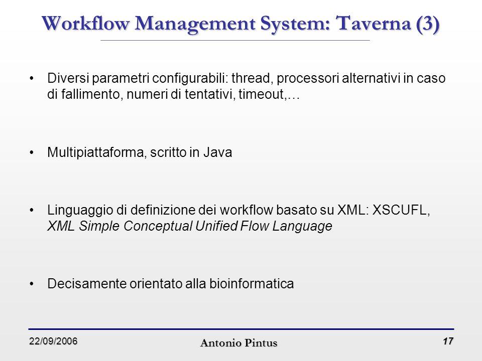 22/09/2006 Antonio Pintus 17 Workflow Management System: Taverna (3) Diversi parametri configurabili: thread, processori alternativi in caso di fallimento, numeri di tentativi, timeout,… Multipiattaforma, scritto in Java Linguaggio di definizione dei workflow basato su XML: XSCUFL, XML Simple Conceptual Unified Flow Language Decisamente orientato alla bioinformatica