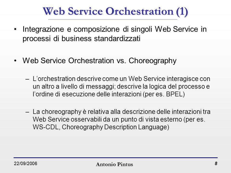 22/09/2006 Antonio Pintus 8 Web Service Orchestration (1) Integrazione e composizione di singoli Web Service in processi di business standardizzati Web Service Orchestration vs.