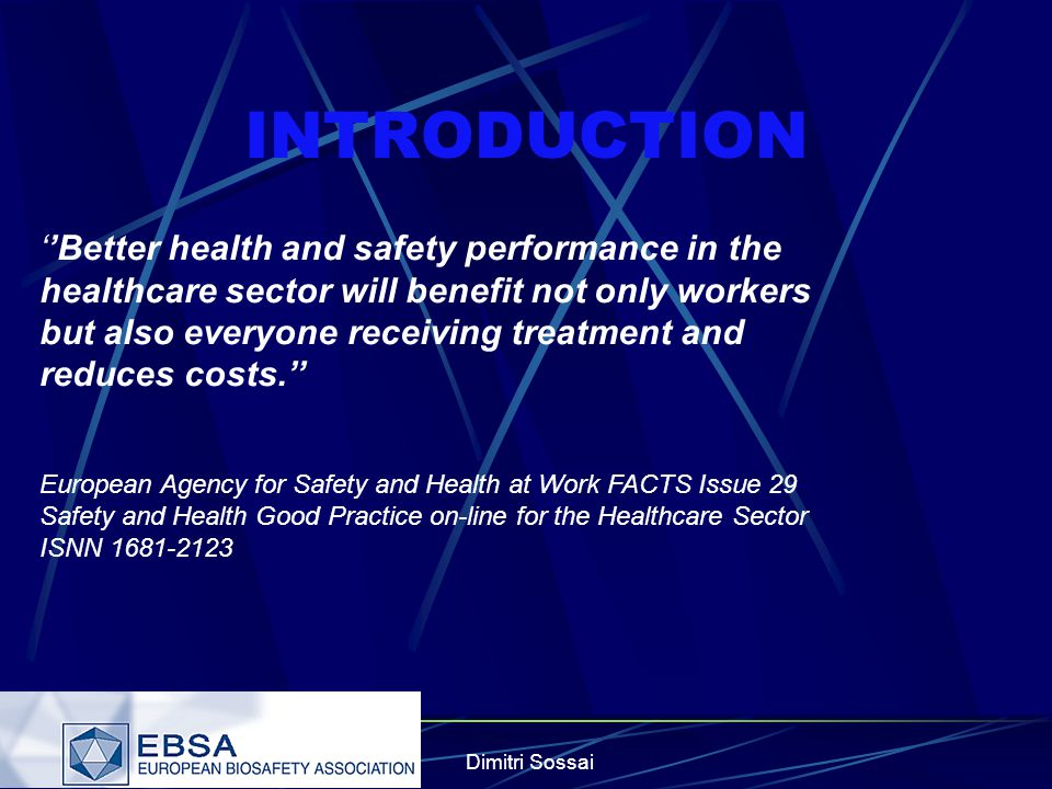Dimitri Sossai INTRODUCTION ''Better health and safety performance in the healthcare sector will benefit not only workers but also everyone receiving treatment and reduces costs.'' European Agency for Safety and Health at Work FACTS Issue 29 Safety and Health Good Practice on-line for the Healthcare Sector ISNN 1681-2123