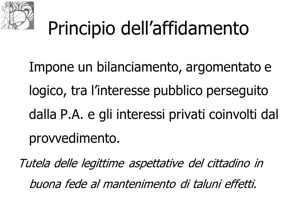 Principio dell'affidamento Impone un bilanciamento, argomentato e logico, tra l'interesse pubblico perseguito dalla P.A. e gli interessi privati coinv