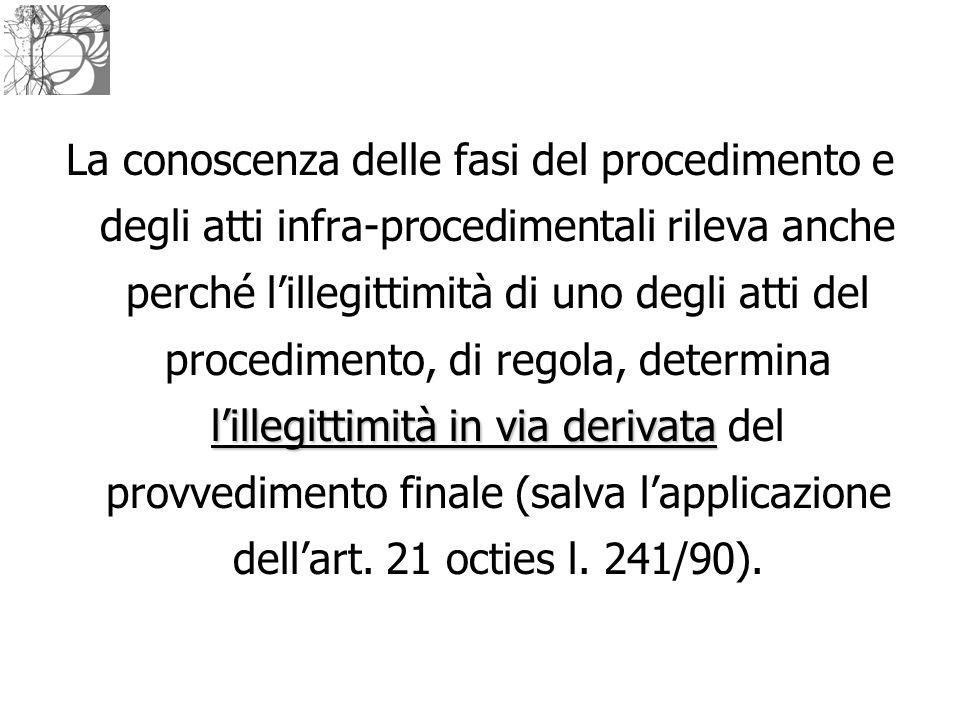l'illegittimità in via derivata La conoscenza delle fasi del procedimento e degli atti infra-procedimentali rileva anche perché l'illegittimità di uno