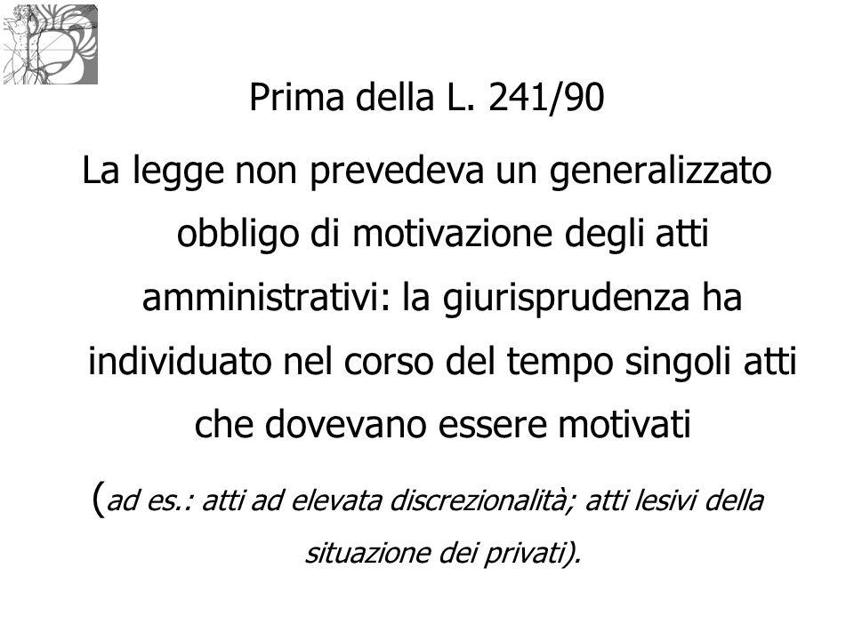 Prima della L. 241/90 La legge non prevedeva un generalizzato obbligo di motivazione degli atti amministrativi: la giurisprudenza ha individuato nel c