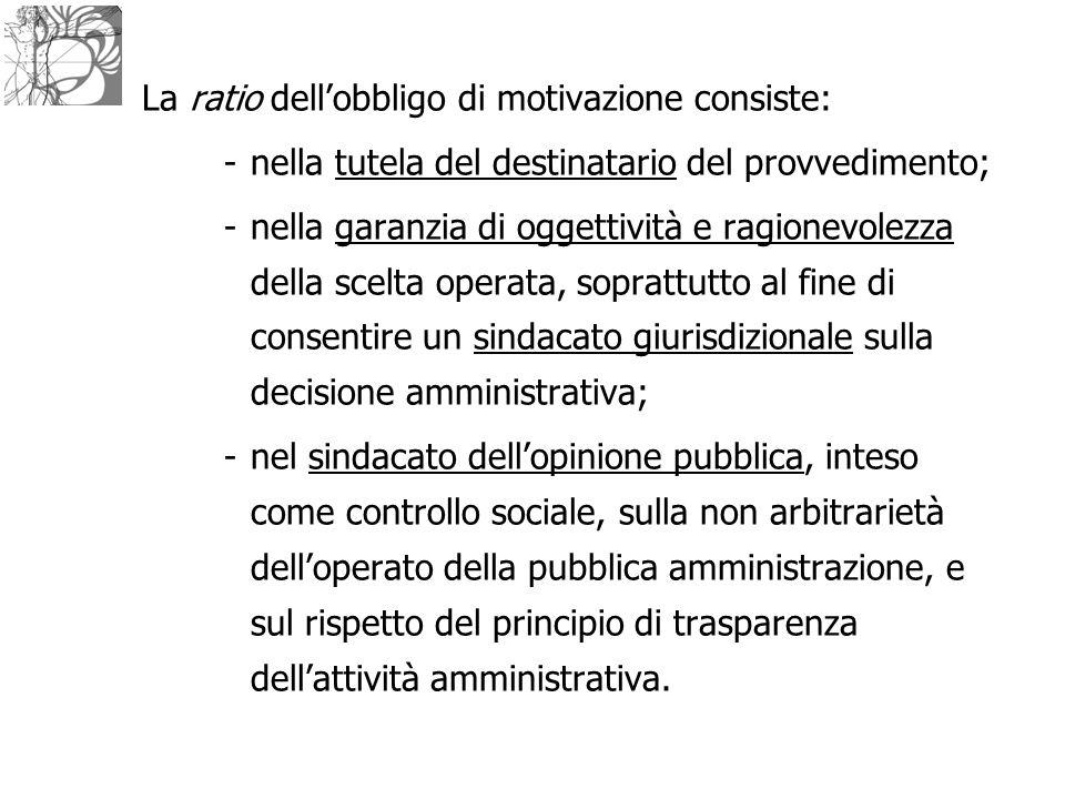 La ratio dell'obbligo di motivazione consiste: -nella tutela del destinatario del provvedimento; -nella garanzia di oggettività e ragionevolezza della