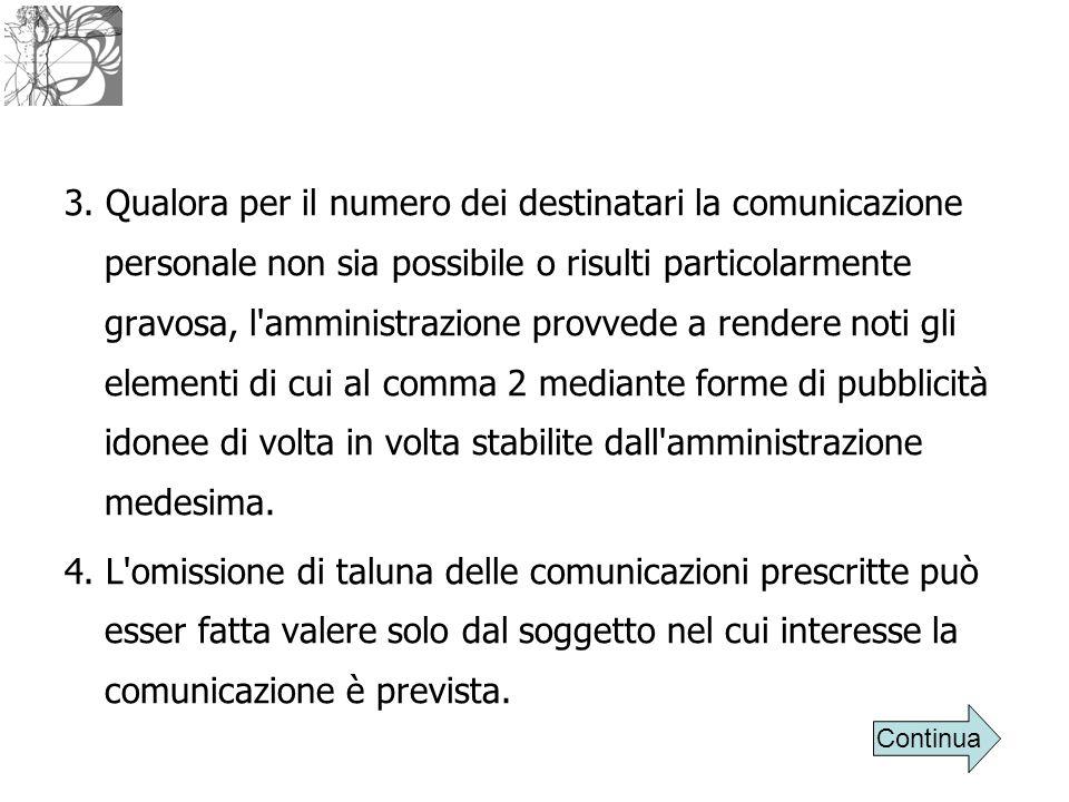 3. Qualora per il numero dei destinatari la comunicazione personale non sia possibile o risulti particolarmente gravosa, l'amministrazione provvede a