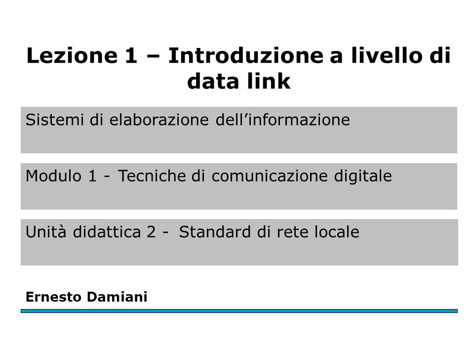 Sistemi di elaborazione dell'informazione Modulo 1 -Tecniche di comunicazione digitale Unità didattica 2 -Standard di rete locale Ernesto Damiani Lezione 1 – Introduzione a livello di data link