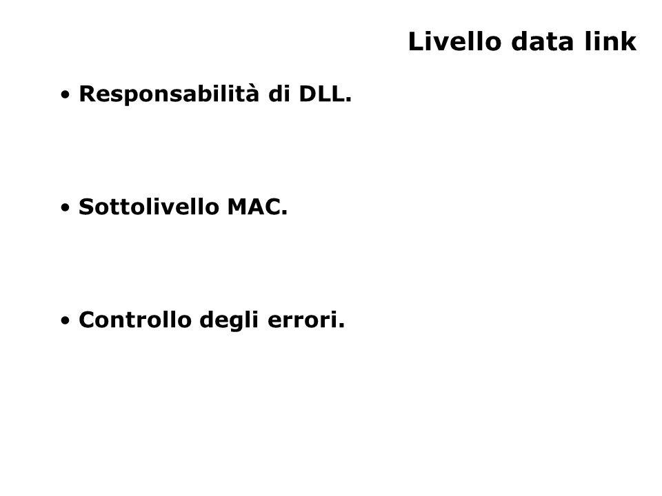 Responsabilità del livello data link Il livello data-link ha la responsabilità di: –multiplexing dei flussi di dati; –rilevazione dei data-frame; –controllo di accesso al mezzo; –controllo degli errori.