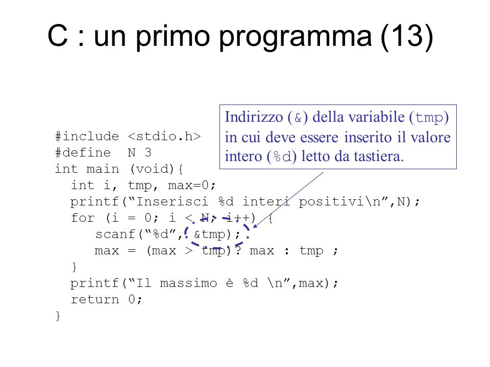 C : un primo programma (13) #include #define N 3 int main (void){ int i, tmp, max=0; printf( Inserisci %d interi positivi\n ,N); for (i = 0; i < N; i++) { scanf( %d , &tmp); max = (max > tmp).