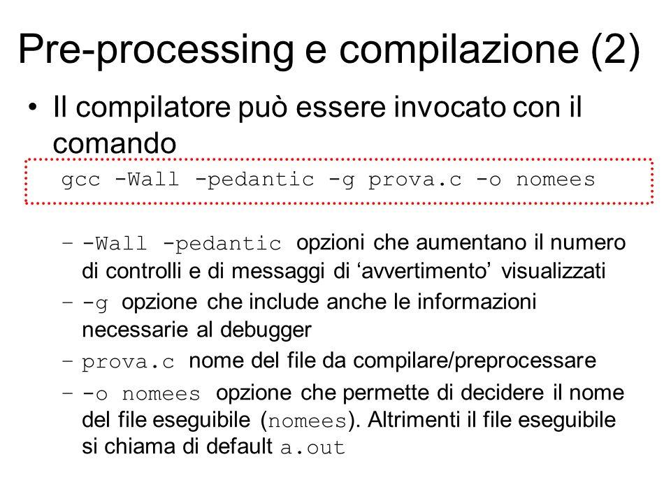 Pre-processing e compilazione (2) Il compilatore può essere invocato con il comando gcc -Wall -pedantic -g prova.c -o nomees –-Wall -pedantic opzioni che aumentano il numero di controlli e di messaggi di 'avvertimento' visualizzati –-g opzione che include anche le informazioni necessarie al debugger –prova.c nome del file da compilare/preprocessare –-o nomees opzione che permette di decidere il nome del file eseguibile ( nomees ).