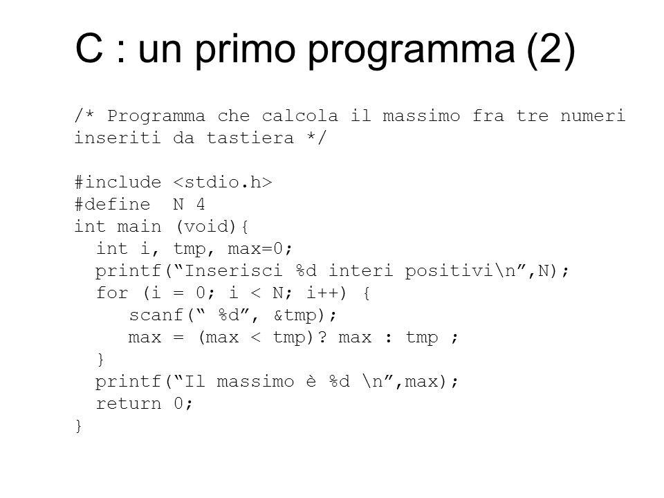 C : un primo programma (2) /* Programma che calcola il massimo fra tre numeri inseriti da tastiera */ #include #define N 4 int main (void){ int i, tmp, max=0; printf( Inserisci %d interi positivi\n ,N); for (i = 0; i < N; i++) { scanf( %d , &tmp); max = (max < tmp).