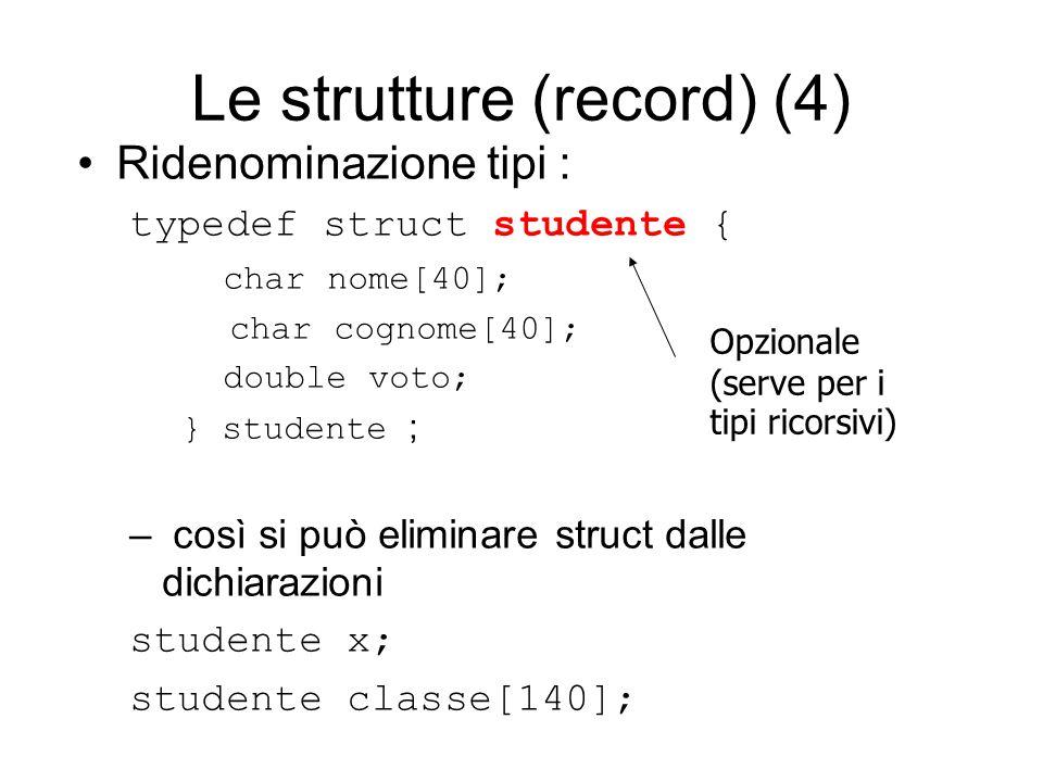 Le strutture (record) (4) Ridenominazione tipi : typedef struct studente { char nome[40]; char cognome[40]; double voto; } studente ; – così si può eliminare struct dalle dichiarazioni studente x; studente classe[140]; Opzionale (serve per i tipi ricorsivi)