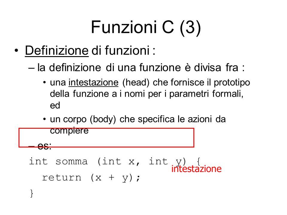 Funzioni C (3) Definizione di funzioni : –la definizione di una funzione è divisa fra : una intestazione (head) che fornisce il prototipo della funzione a i nomi per i parametri formali, ed un corpo (body) che specifica le azioni da compiere –es: int somma (int x, int y) { return (x + y); } intestazione