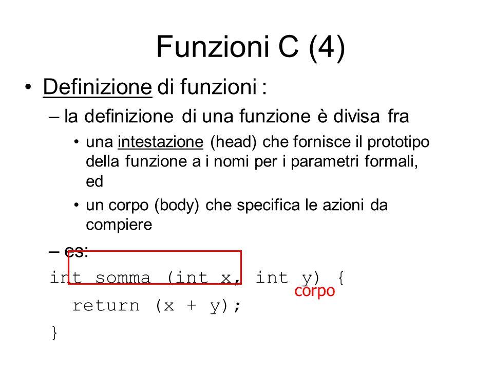 Funzioni C (4) Definizione di funzioni : –la definizione di una funzione è divisa fra una intestazione (head) che fornisce il prototipo della funzione a i nomi per i parametri formali, ed un corpo (body) che specifica le azioni da compiere –es: int somma (int x, int y) { return (x + y); } corpo