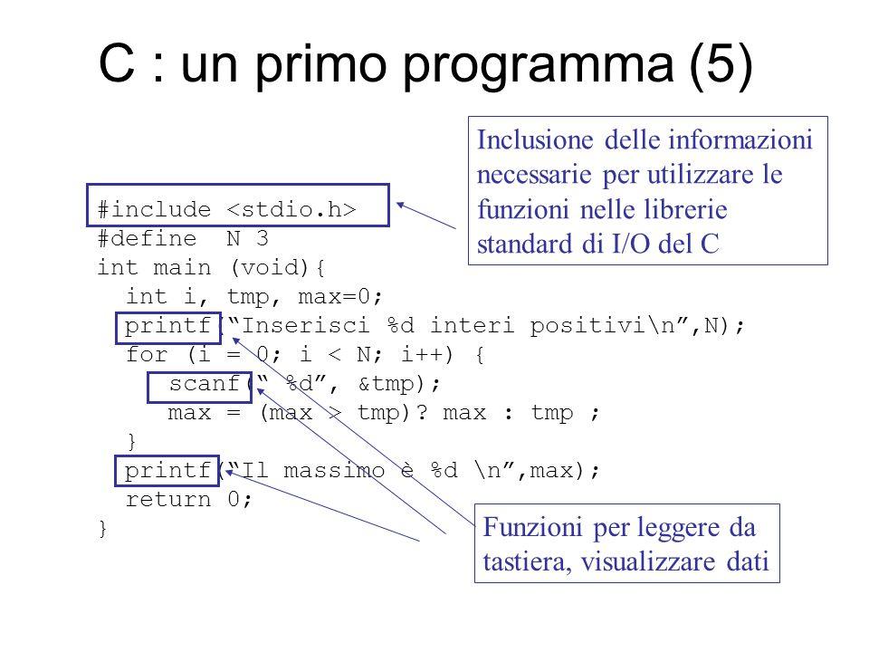 C : un primo programma (6) #include #define N 3 int main (void){ int i, tmp, max=0; printf( Inserisci %d interi positivi\n ,N); for (i = 0; i < N; i++) { scanf( %d , &tmp); max = (max > tmp).