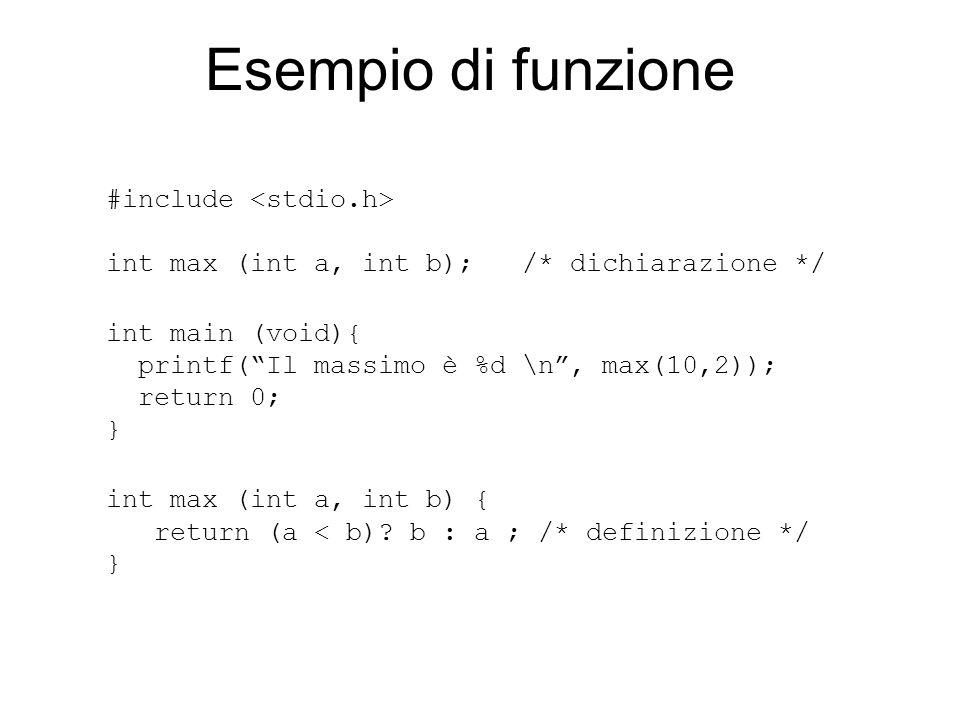 Esempio di funzione #include int max (int a, int b); /* dichiarazione */ int main (void){ printf( Il massimo è %d \n , max(10,2)); return 0; } int max (int a, int b) { return (a < b).