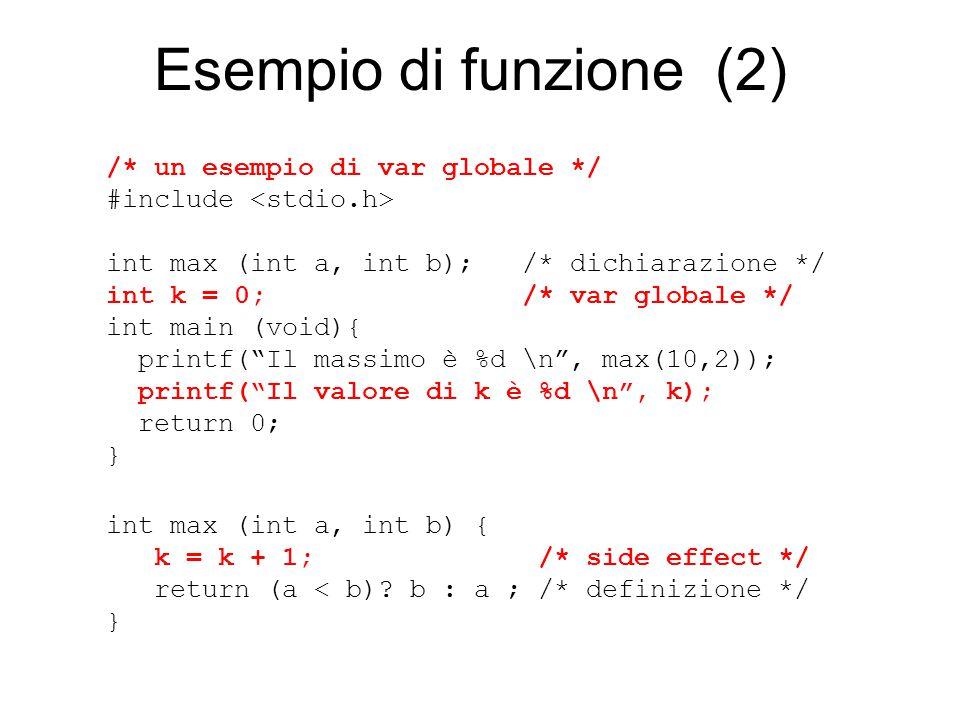 Esempio di funzione (2) /* un esempio di var globale */ #include int max (int a, int b); /* dichiarazione */ int k = 0; /* var globale */ int main (void){ printf( Il massimo è %d \n , max(10,2)); printf( Il valore di k è %d \n , k); return 0; } int max (int a, int b) { k = k + 1; /* side effect */ return (a < b).