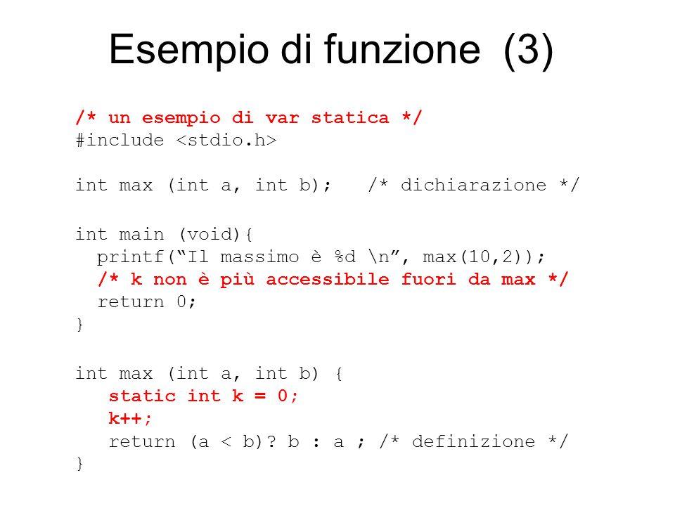 Esempio di funzione (3) /* un esempio di var statica */ #include int max (int a, int b); /* dichiarazione */ int main (void){ printf( Il massimo è %d \n , max(10,2)); /* k non è più accessibile fuori da max */ return 0; } int max (int a, int b) { static int k = 0; k++; return (a < b).