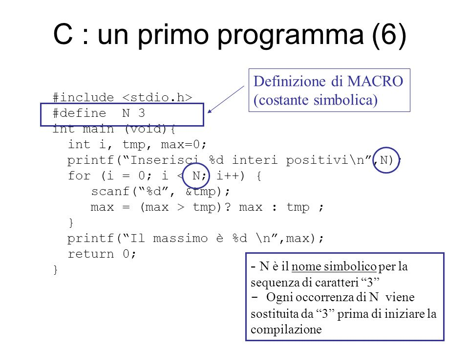 C : un primo programma (6) #include #define N 3 int main (void){ int i, tmp, max=0; printf( Inserisci %d interi positivi\n ,N); for (i = 0; i < N; i++) { scanf( %d , &tmp); max = (max > tmp).