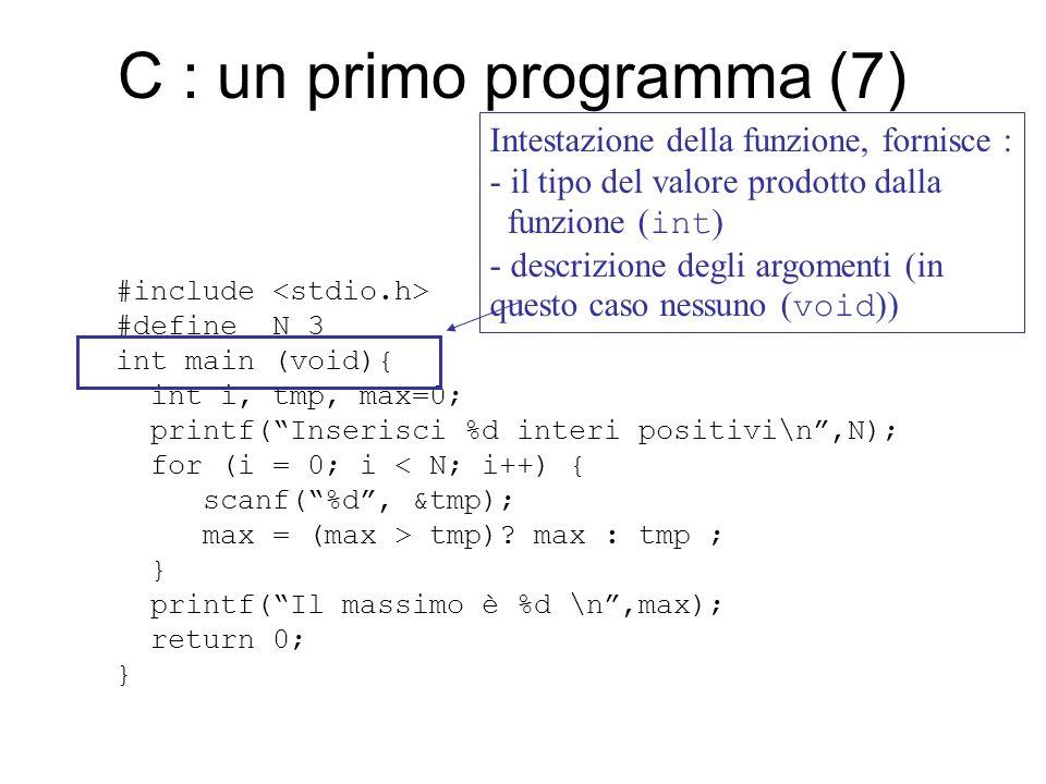 C : un primo programma (8) #include #define N 3 int main (void){ int i, tmp, max=0; printf( Inserisci %d interi positivi\n ,N); for (i = 0; i < N; i++) { scanf( %d , &tmp); max = (max > tmp).