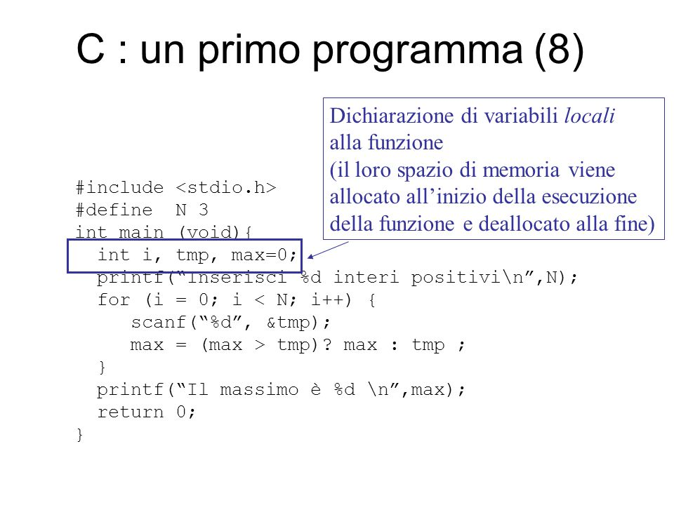 C : un primo programma (8) #include #define N 3 int main (void){ int i, tmp, max=0; printf( Inserisci %d interi positivi\n ,N); for (i = 0; i < N; i++) { scanf( %d , &tmp); max = (max > tmp).
