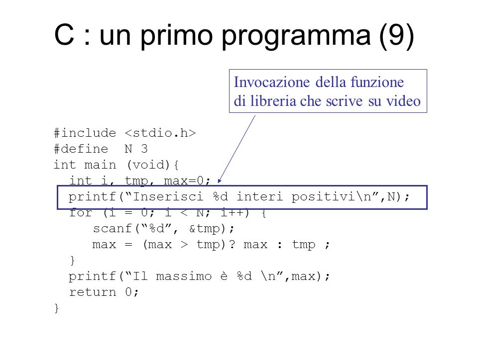 C : un primo programma (9) #include #define N 3 int main (void){ int i, tmp, max=0; printf( Inserisci %d interi positivi\n ,N); for (i = 0; i < N; i++) { scanf( %d , &tmp); max = (max > tmp).