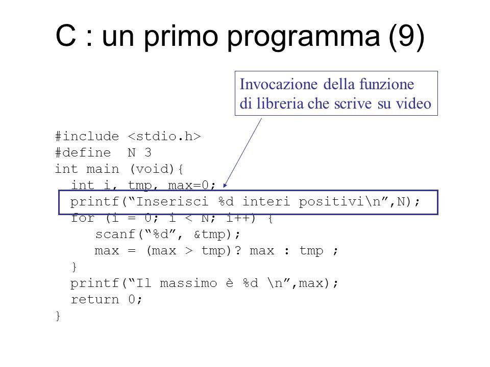 C : un primo programma (10) #include #define N 3 int main (void){ int i, tmp, max=0; printf( Inserisci %d interi positivi\n ,N); for (i = 0; i < N; i++) { scanf( %d , &tmp); max = (max > tmp).