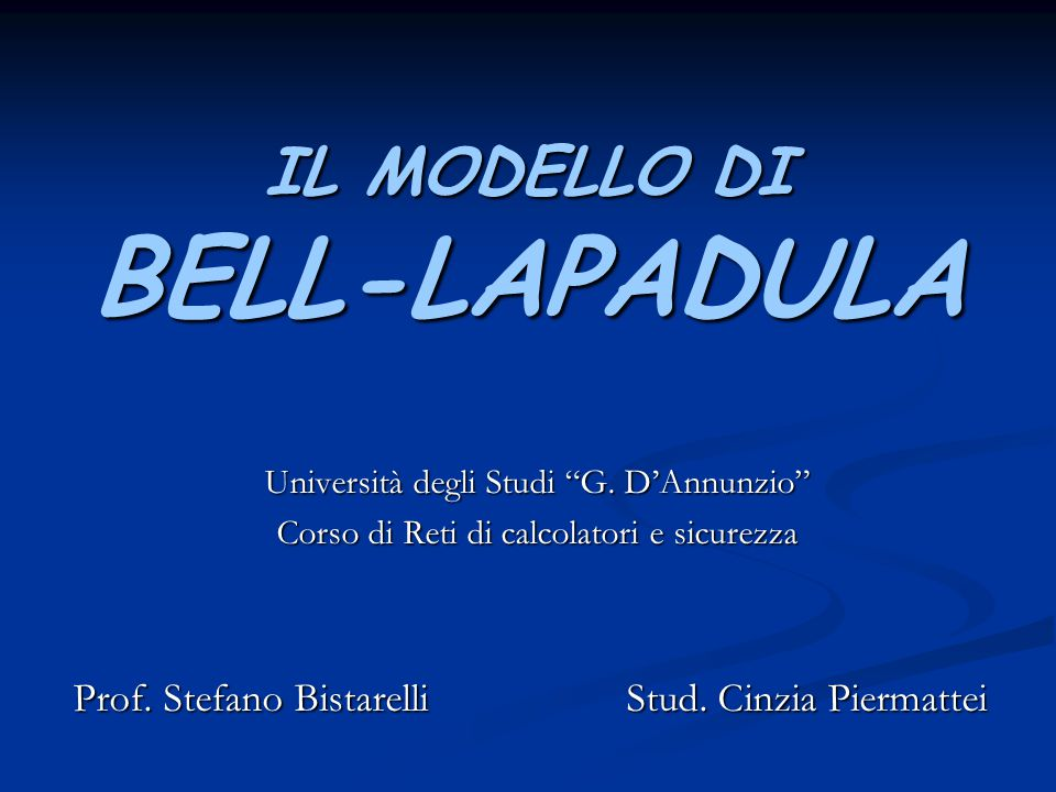 """IL MODELLO DI BELL-LAPADULA Università degli Studi """"G. D'Annunzio"""" Corso di Reti di calcolatori e sicurezza Prof. Stefano Bistarelli Stud. Cinzia Pier"""