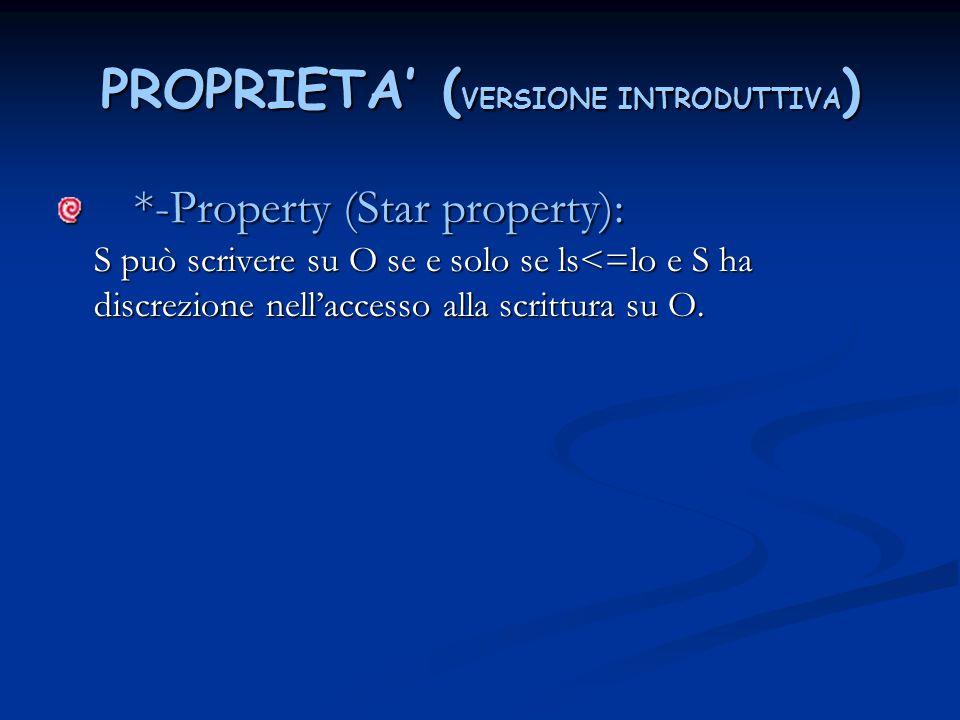 PROPRIETA' ( VERSIONE INTRODUTTIVA ) *-Property (Star property): S può scrivere su O se e solo se ls<=lo e S ha discrezione nell'accesso alla scrittur